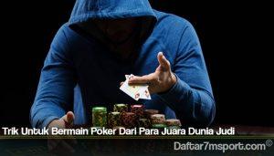 Trik Untuk Bermain Poker Dari Para Juara Dunia Judi